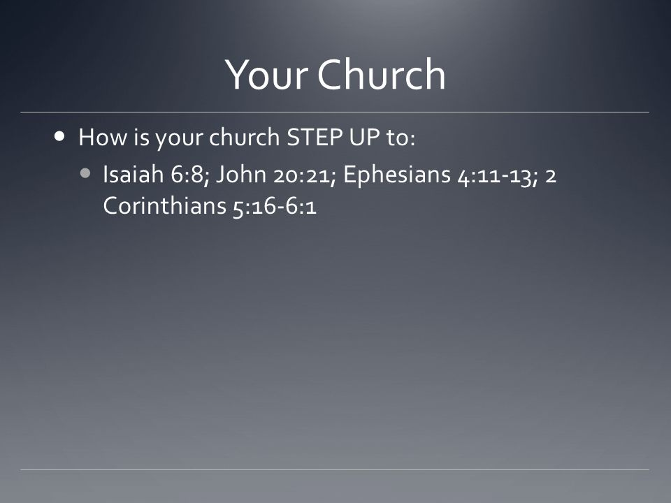 Your Church How is your church STEP UP to: Isaiah 6:8; John 20:21; Ephesians 4:11-13; 2 Corinthians 5:16-6:1
