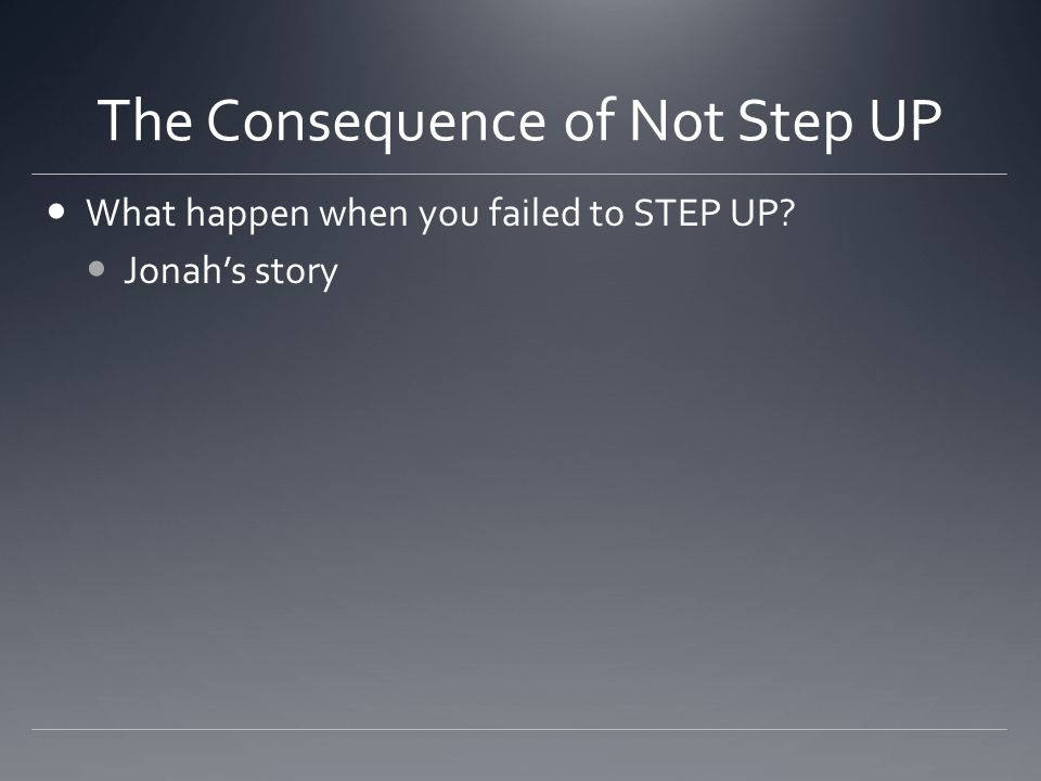 The Consequence of Not Step UP What happen when you failed to STEP UP Jonah's story