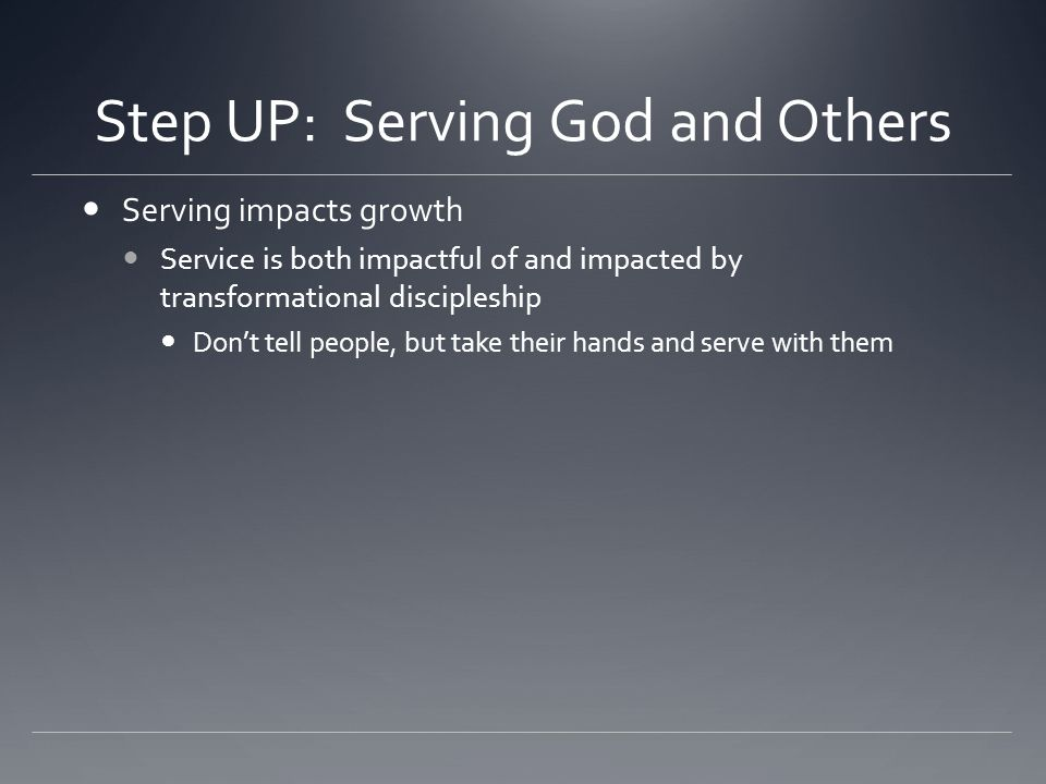 Step UP: Serving God and Others Serving impacts growth Service is both impactful of and impacted by transformational discipleship Don't tell people, but take their hands and serve with them