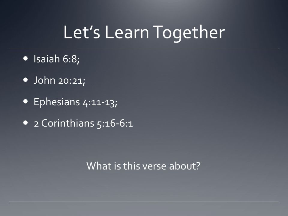 Let's Learn Together Isaiah 6:8; John 20:21; Ephesians 4:11-13; 2 Corinthians 5:16-6:1 What is this verse about