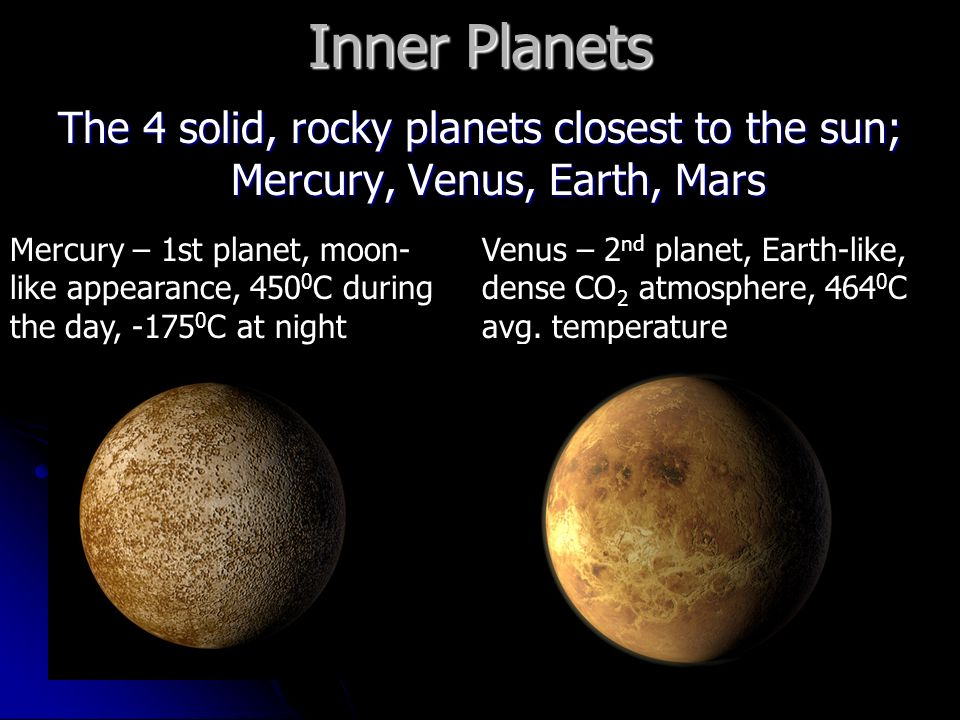 Inner Planets The 4 solid, rocky planets closest to the sun; Mercury, Venus, Earth, Mars Mercury – 1st planet, moon- like appearance, C during the day, C at night Venus – 2 nd planet, Earth-like, dense CO 2 atmosphere, C avg.