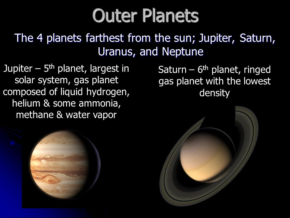 Outer Planets The 4 planets farthest from the sun; Jupiter, Saturn, Uranus, and Neptune Jupiter – 5 th planet, largest in solar system, gas planet composed of liquid hydrogen, helium & some ammonia, methane & water vapor Saturn – 6 th planet, ringed gas planet with the lowest density