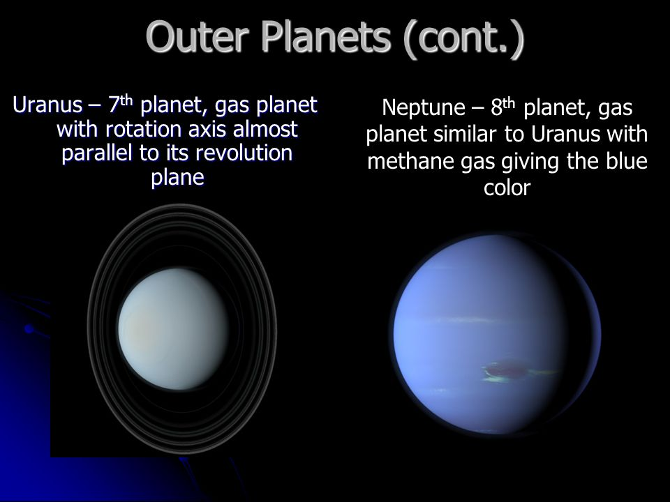 Outer Planets (cont.) Uranus – 7 th planet, gas planet with rotation axis almost parallel to its revolution plane Neptune – 8 th planet, gas planet similar to Uranus with methane gas giving the blue color