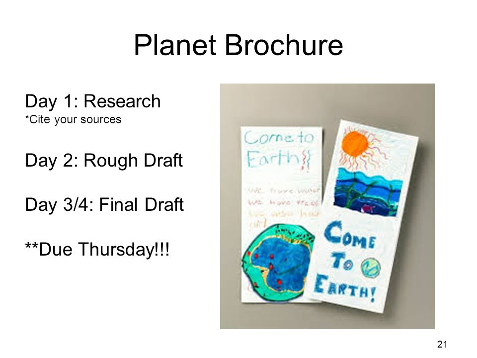 Planet Brochure 21 Day 1: Research *Cite your sources Day 2: Rough Draft Day 3/4: Final Draft **Due Thursday!!!