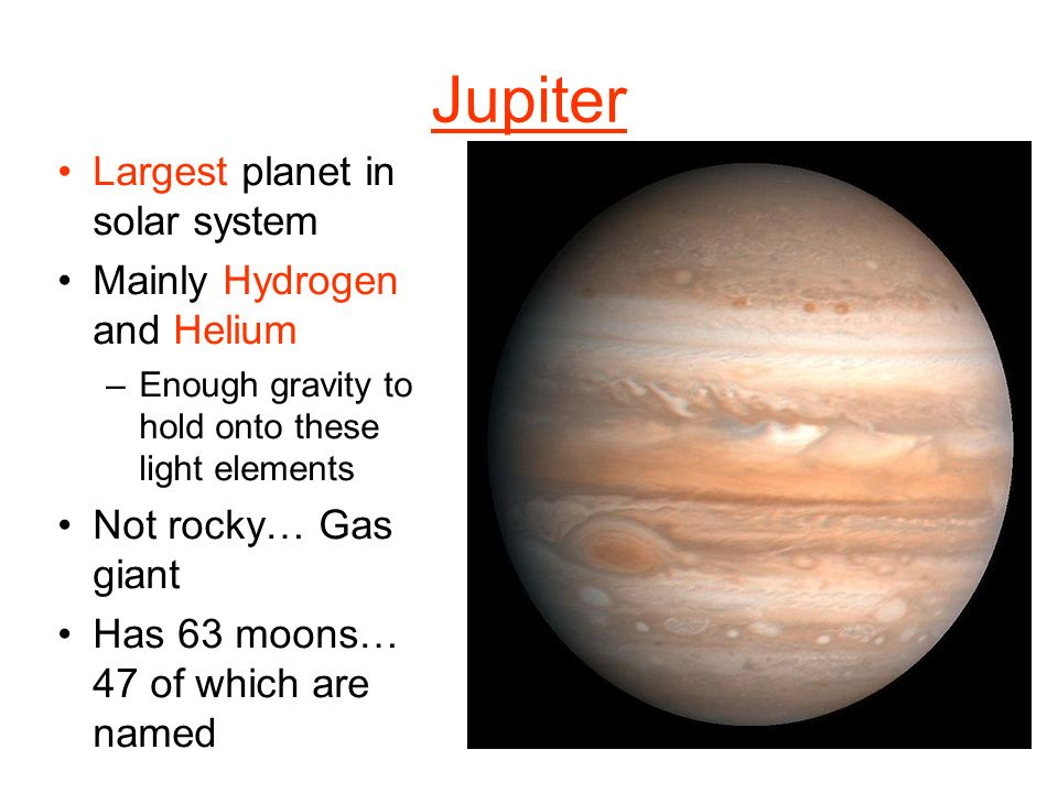Jupiter Largest planet in solar system Mainly Hydrogen and Helium –Enough gravity to hold onto these light elements Not rocky… Gas giant Has 63 moons… 47 of which are named