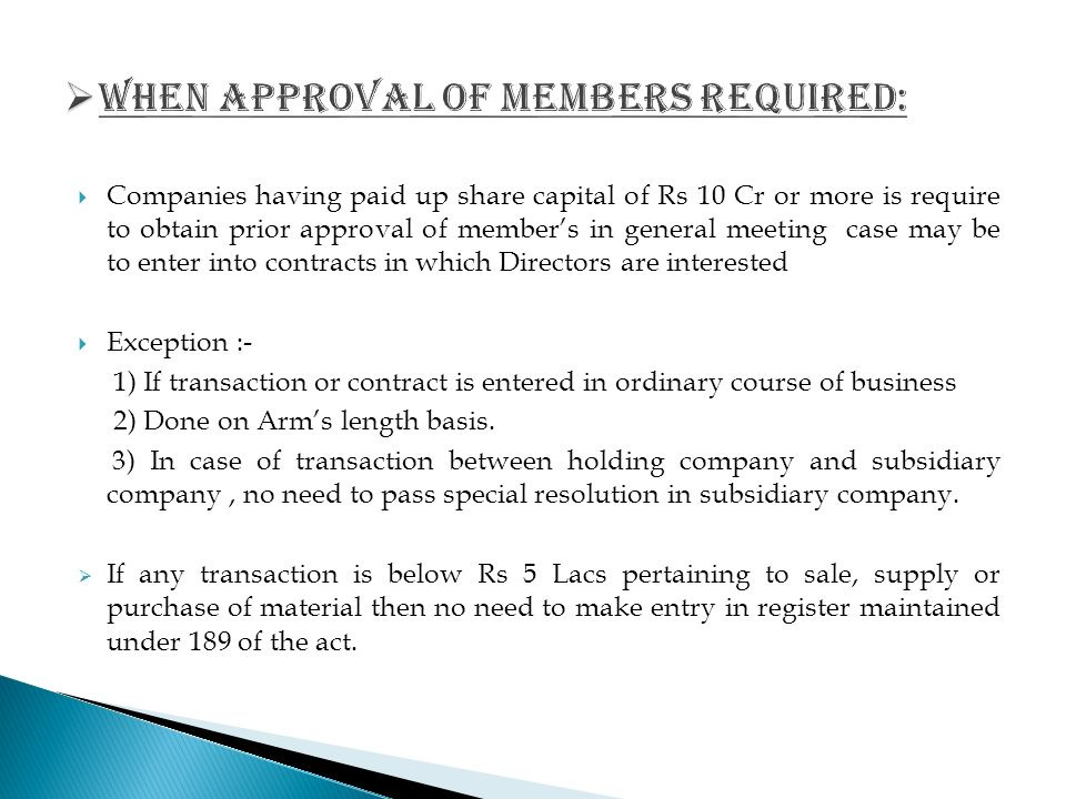  Companies having paid up share capital of Rs 10 Cr or more is require to obtain prior approval of member's in general meeting case may be to enter into contracts in which Directors are interested  Exception :- 1) If transaction or contract is entered in ordinary course of business 2) Done on Arm's length basis.