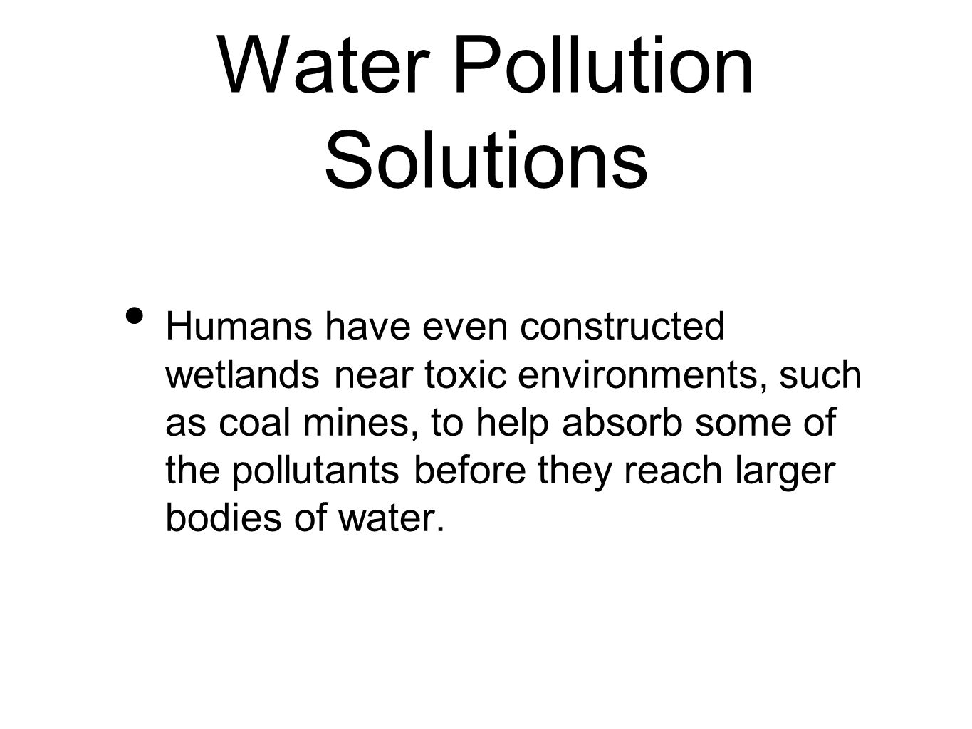 Water Pollution Solutions Humans have even constructed wetlands near toxic environments, such as coal mines, to help absorb some of the pollutants before they reach larger bodies of water.