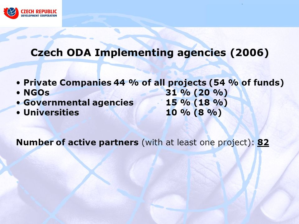 Czech ODA Implementing agencies (2006) Private Companies 44 % of all projects (54 % of funds) NGOs 31 % (20 %) Governmental agencies 15 % (18 %) Universities 10 % (8 %) Number of active partners (with at least one project): 82