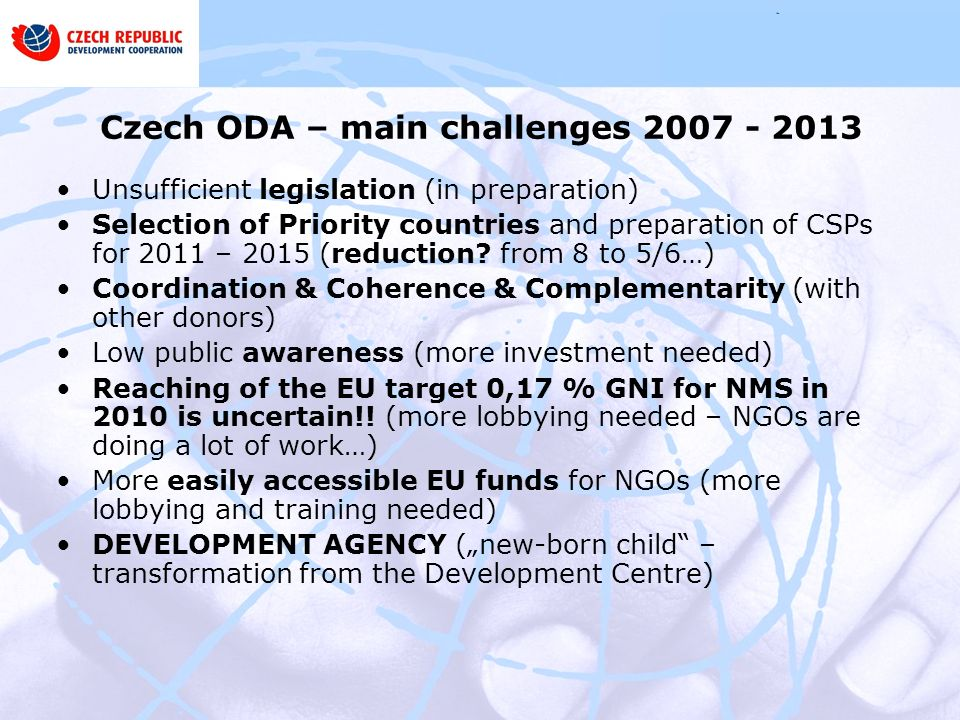 Czech ODA – main challenges Unsufficient legislation (in preparation) Selection of Priority countries and preparation of CSPs for 2011 – 2015 (reduction.