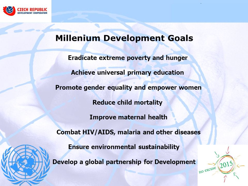 Millenium Development Goals Eradicate extreme poverty and hunger Achieve universal primary education Promote gender equality and empower women Reduce child mortality Improve maternal health Combat HIV/AIDS, malaria and other diseases Ensure environmental sustainability Develop a global partnership for Development