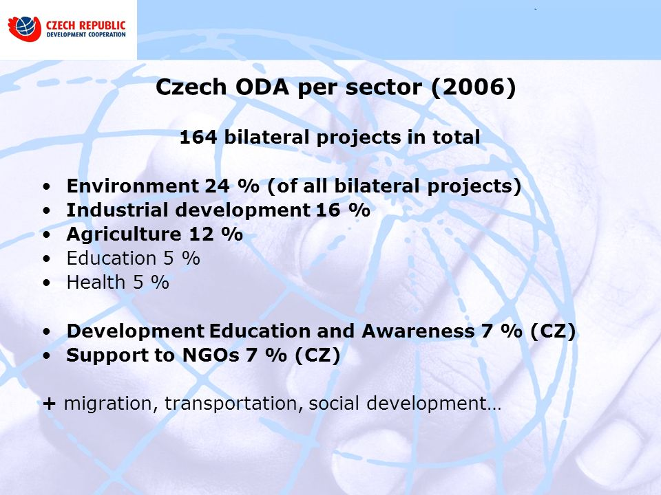 Czech ODA per sector (2006) 164 bilateral projects in total Environment 24 % (of all bilateral projects) Industrial development 16 % Agriculture 12 % Education 5 % Health 5 % Development Education and Awareness 7 % (CZ) Support to NGOs 7 % (CZ) + migration, transportation, social development…