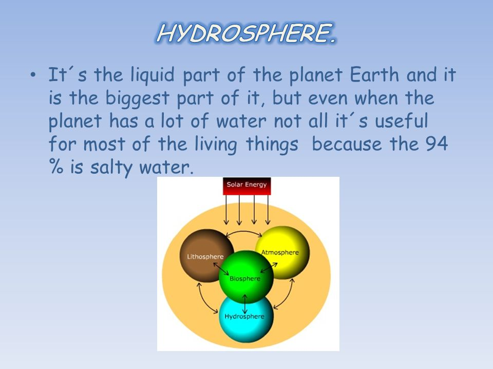 It´s the liquid part of the planet Earth and it is the biggest part of it, but even when the planet has a lot of water not all it´s useful for most of the living things because the 94 % is salty water.