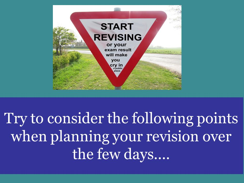 Try to consider the following points when planning your revision over the few days....