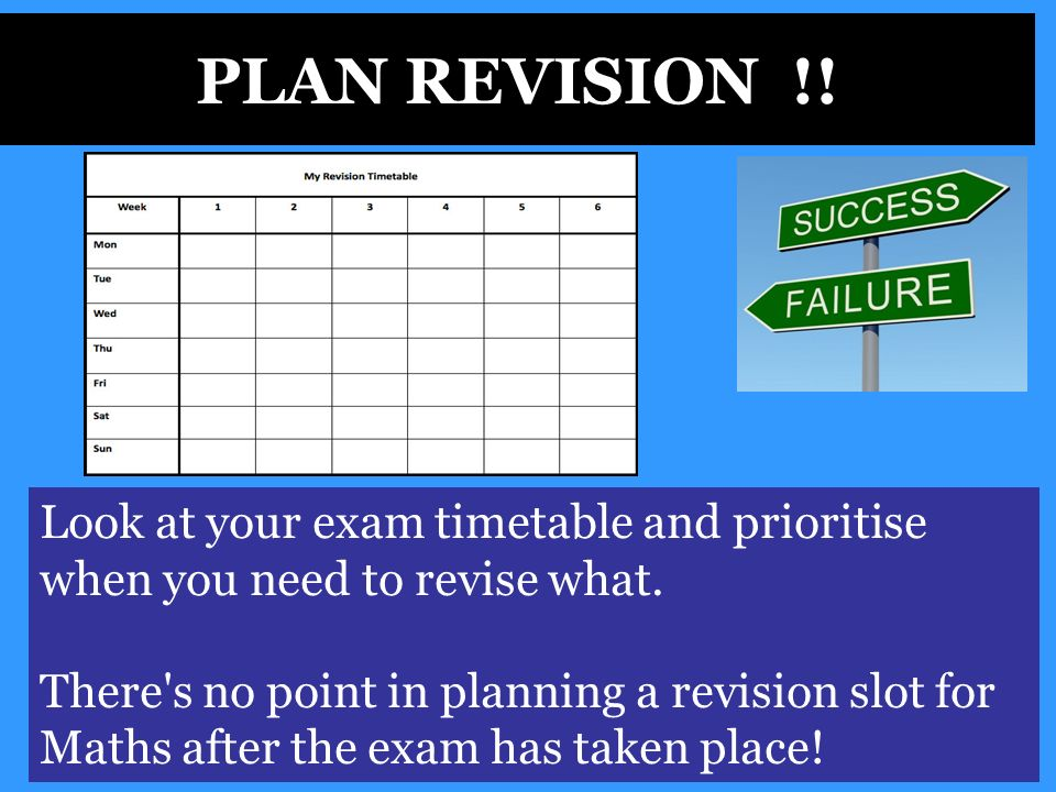 PLAN REVISION !. Look at your exam timetable and prioritise when you need to revise what.