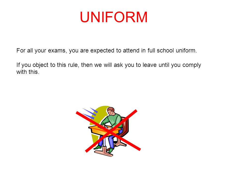 UNIFORM For all your exams, you are expected to attend in full school uniform.