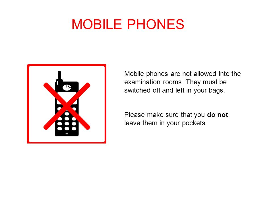 MOBILE PHONES Mobile phones are not allowed into the examination rooms.