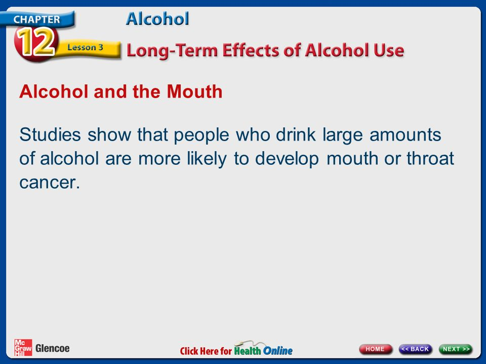 Alcohol and the Mouth Studies show that people who drink large amounts of alcohol are more likely to develop mouth or throat cancer.