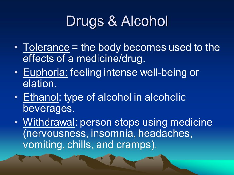 Drugs & Alcohol Tolerance = the body becomes used to the effects of a medicine/drug.