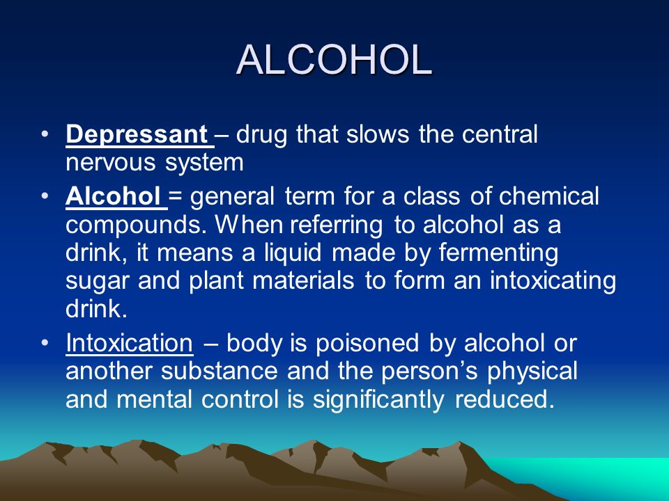 ALCOHOL Depressant – drug that slows the central nervous system Alcohol = general term for a class of chemical compounds.