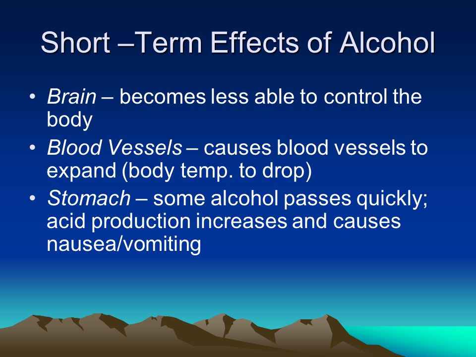 Short –Term Effects of Alcohol Brain – becomes less able to control the body Blood Vessels – causes blood vessels to expand (body temp.