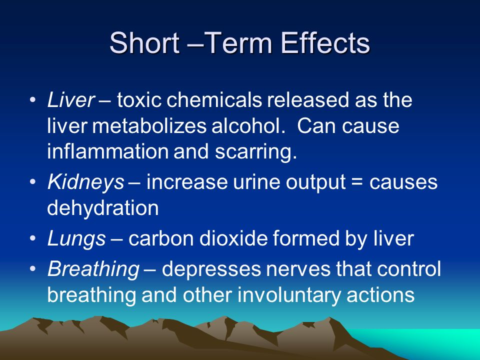 Short –Term Effects Liver – toxic chemicals released as the liver metabolizes alcohol.