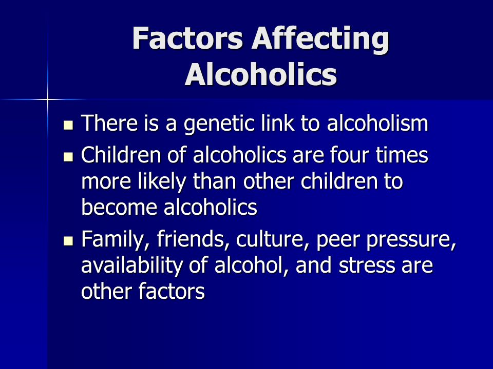 Factors Affecting Alcoholics There is a genetic link to alcoholism There is a genetic link to alcoholism Children of alcoholics are four times more likely than other children to become alcoholics Children of alcoholics are four times more likely than other children to become alcoholics Family, friends, culture, peer pressure, availability of alcohol, and stress are other factors Family, friends, culture, peer pressure, availability of alcohol, and stress are other factors