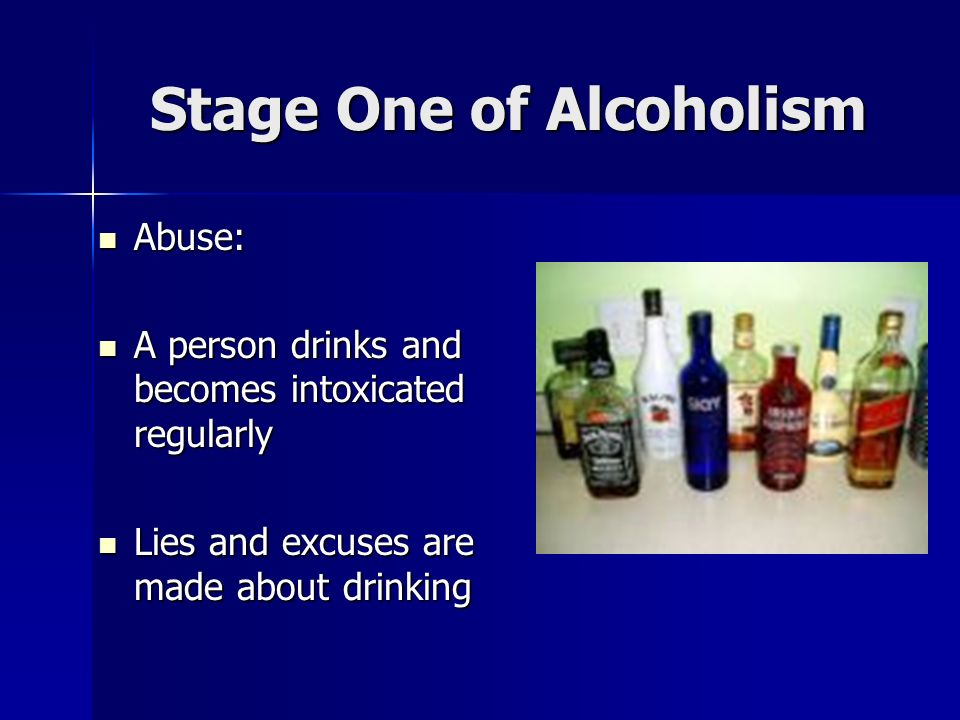 Stage One of Alcoholism Abuse: Abuse: A person drinks and becomes intoxicated regularly A person drinks and becomes intoxicated regularly Lies and excuses are made about drinking Lies and excuses are made about drinking