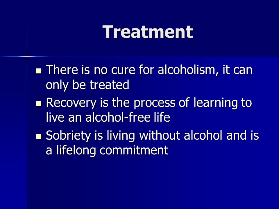 Treatment There is no cure for alcoholism, it can only be treated There is no cure for alcoholism, it can only be treated Recovery is the process of learning to live an alcohol-free life Recovery is the process of learning to live an alcohol-free life Sobriety is living without alcohol and is a lifelong commitment Sobriety is living without alcohol and is a lifelong commitment