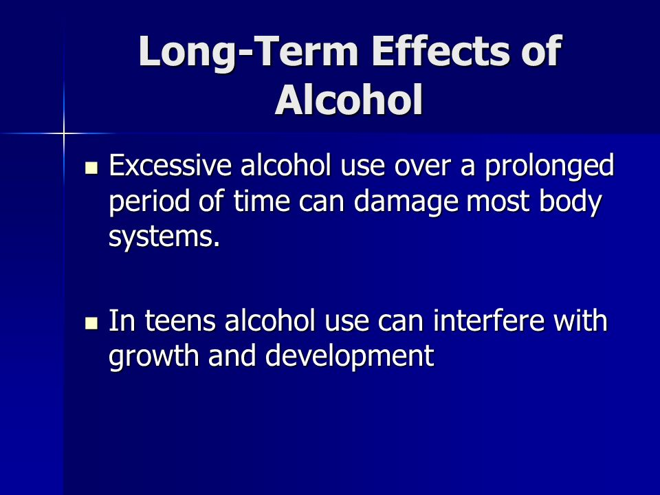 Long-Term Effects of Alcohol Excessive alcohol use over a prolonged period of time can damage most body systems.