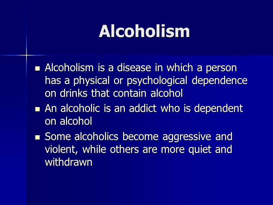 Alcoholism Alcoholism is a disease in which a person has a physical or psychological dependence on drinks that contain alcohol Alcoholism is a disease in which a person has a physical or psychological dependence on drinks that contain alcohol An alcoholic is an addict who is dependent on alcohol An alcoholic is an addict who is dependent on alcohol Some alcoholics become aggressive and violent, while others are more quiet and withdrawn Some alcoholics become aggressive and violent, while others are more quiet and withdrawn