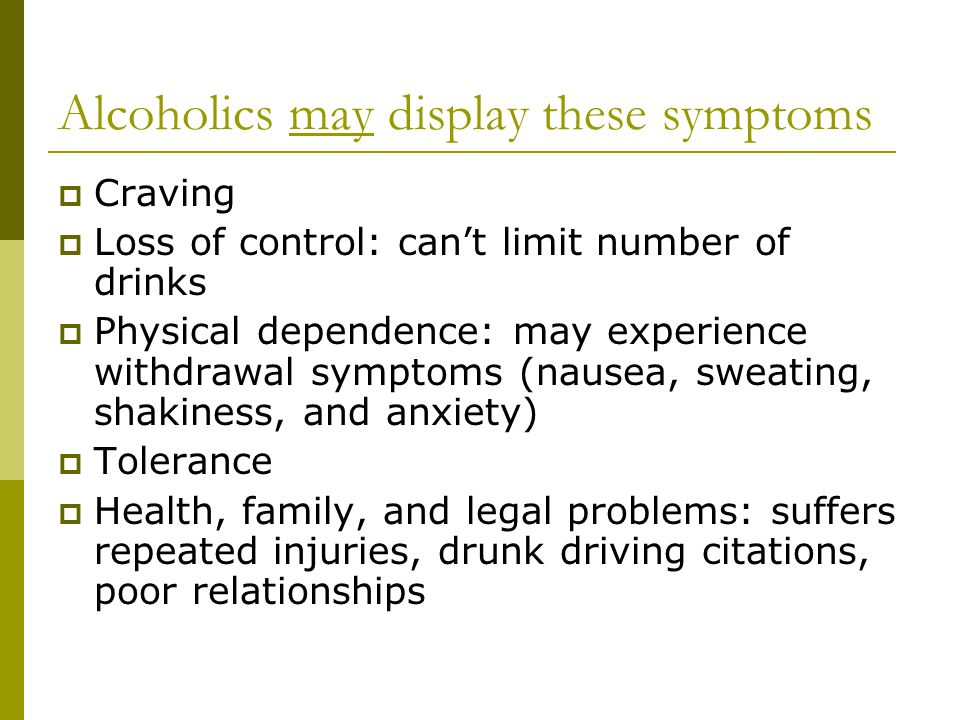 Alcoholics may display these symptoms  Craving  Loss of control: can't limit number of drinks  Physical dependence: may experience withdrawal symptoms (nausea, sweating, shakiness, and anxiety)  Tolerance  Health, family, and legal problems: suffers repeated injuries, drunk driving citations, poor relationships
