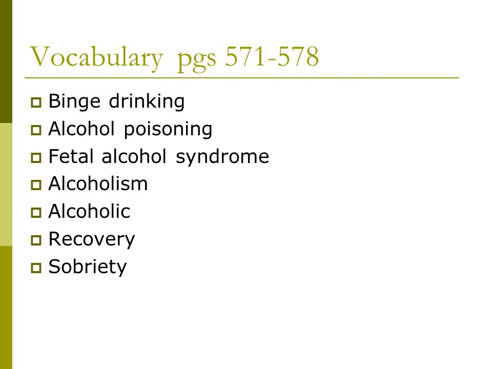 Vocabulary pgs  Binge drinking  Alcohol poisoning  Fetal alcohol syndrome  Alcoholism  Alcoholic  Recovery  Sobriety