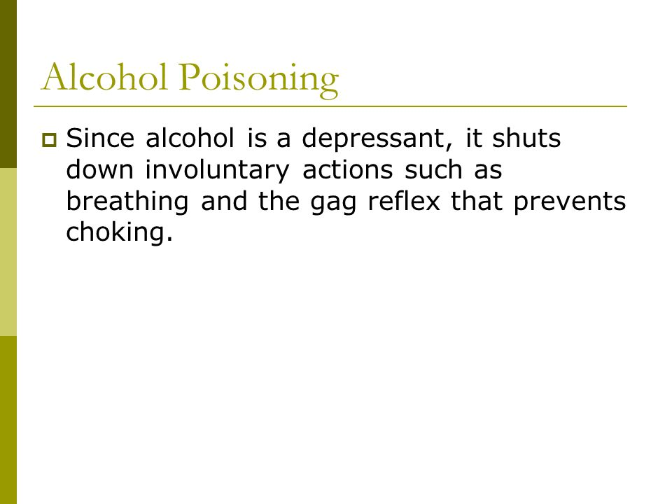 Alcohol Poisoning  Since alcohol is a depressant, it shuts down involuntary actions such as breathing and the gag reflex that prevents choking.