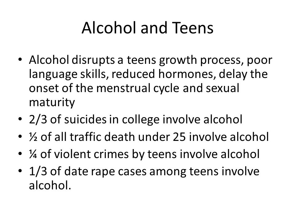 Alcohol and Teens Alcohol disrupts a teens growth process, poor language skills, reduced hormones, delay the onset of the menstrual cycle and sexual maturity 2/3 of suicides in college involve alcohol ½ of all traffic death under 25 involve alcohol ¼ of violent crimes by teens involve alcohol 1/3 of date rape cases among teens involve alcohol.