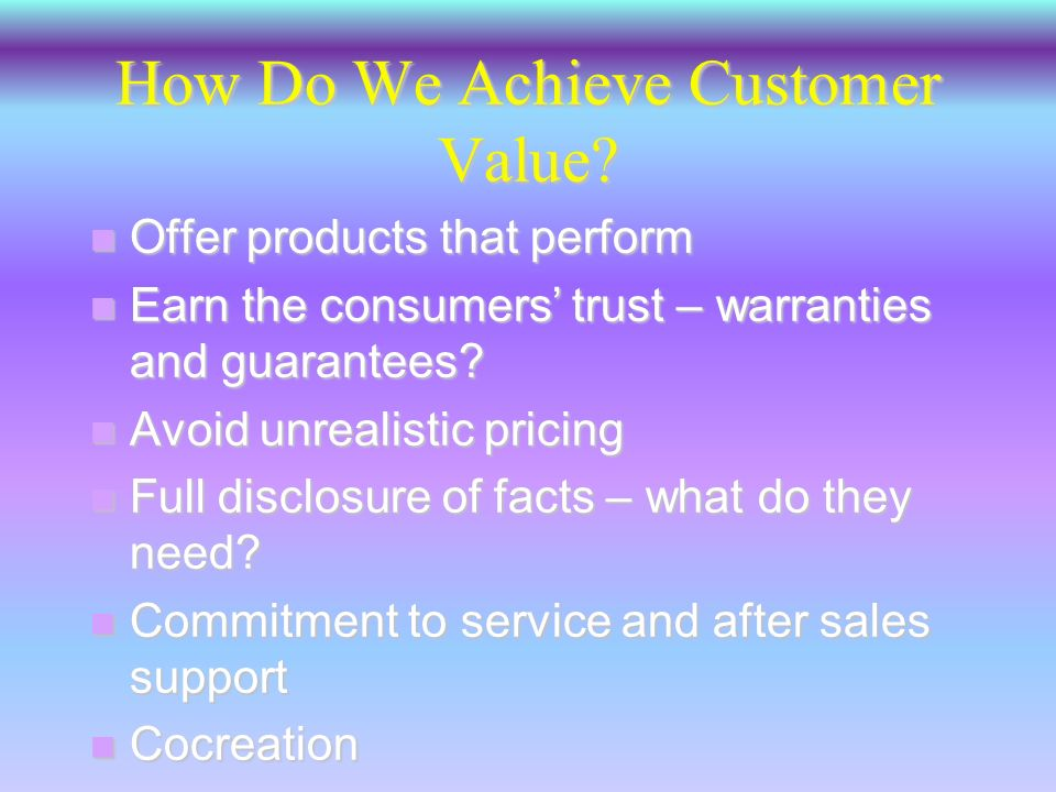 Customer Value n The relationship between the benefits and the sacrifice necessary to obtain those benefits