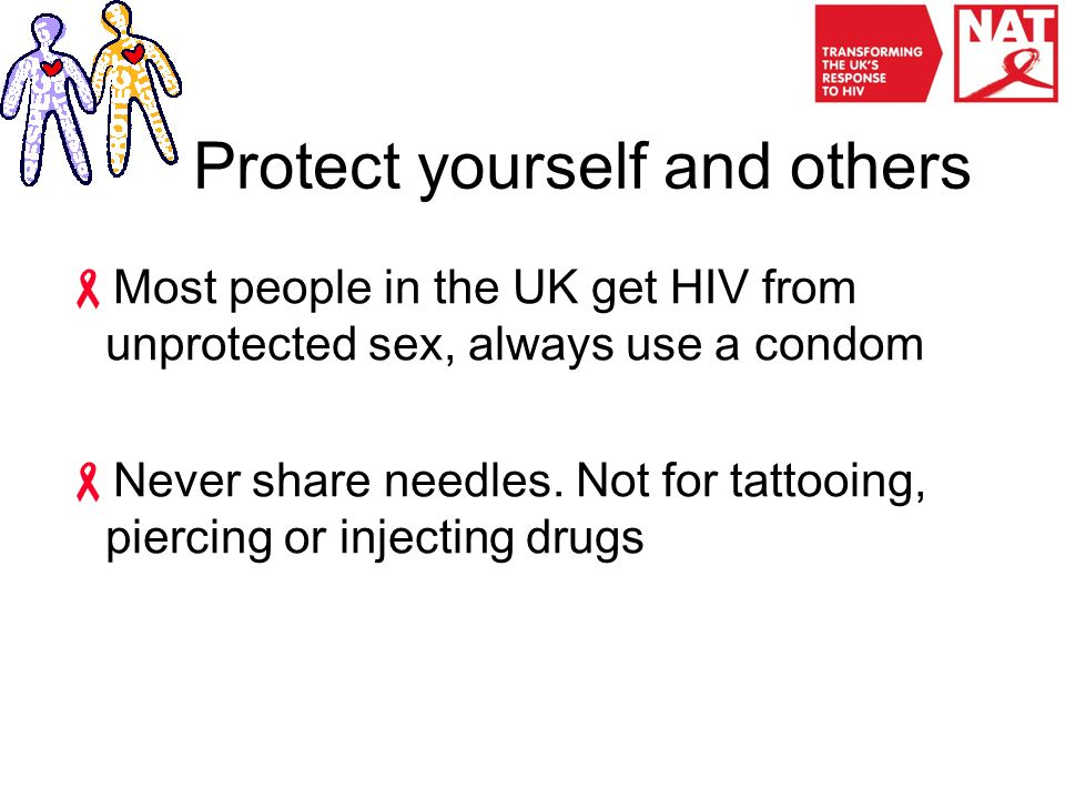 Protect yourself and others  Most people in the UK get HIV from unprotected sex, always use a condom  Never share needles.