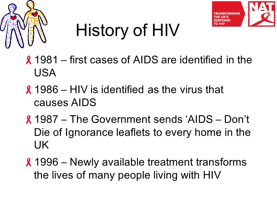 History of HIV  1981 – first cases of AIDS are identified in the USA  1986 – HIV is identified as the virus that causes AIDS  1987 – The Government sends 'AIDS – Don't Die of Ignorance leaflets to every home in the UK  1996 – Newly available treatment transforms the lives of many people living with HIV