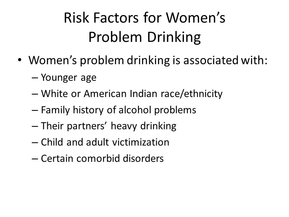 Risk Factors for Women's Problem Drinking Women's problem drinking is associated with: – Younger age – White or American Indian race/ethnicity – Family history of alcohol problems – Their partners' heavy drinking – Child and adult victimization – Certain comorbid disorders