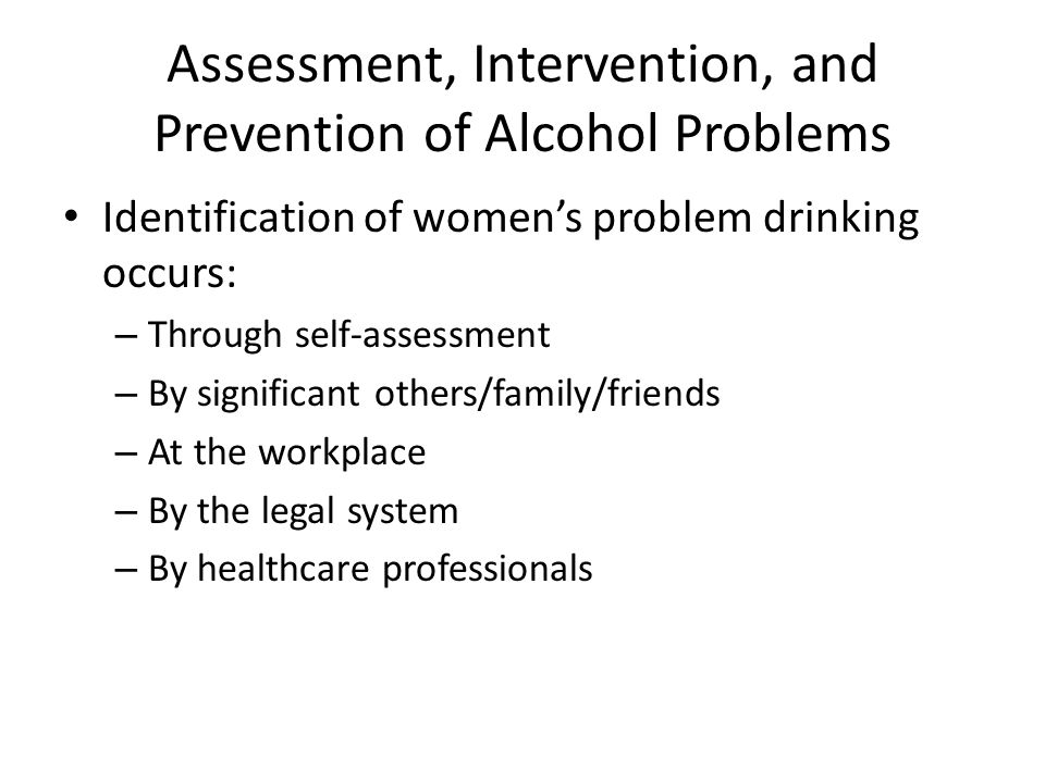 Assessment, Intervention, and Prevention of Alcohol Problems Identification of women's problem drinking occurs: – Through self-assessment – By significant others/family/friends – At the workplace – By the legal system – By healthcare professionals
