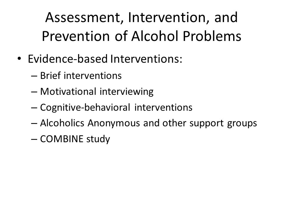 Assessment, Intervention, and Prevention of Alcohol Problems Evidence-based Interventions: – Brief interventions – Motivational interviewing – Cognitive-behavioral interventions – Alcoholics Anonymous and other support groups – COMBINE study