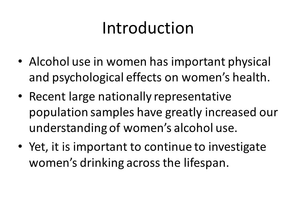 Introduction Alcohol use in women has important physical and psychological effects on women's health.