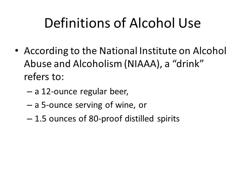Definitions of Alcohol Use According to the National Institute on Alcohol Abuse and Alcoholism (NIAAA), a drink refers to: – a 12-ounce regular beer, – a 5-ounce serving of wine, or – 1.5 ounces of 80-proof distilled spirits