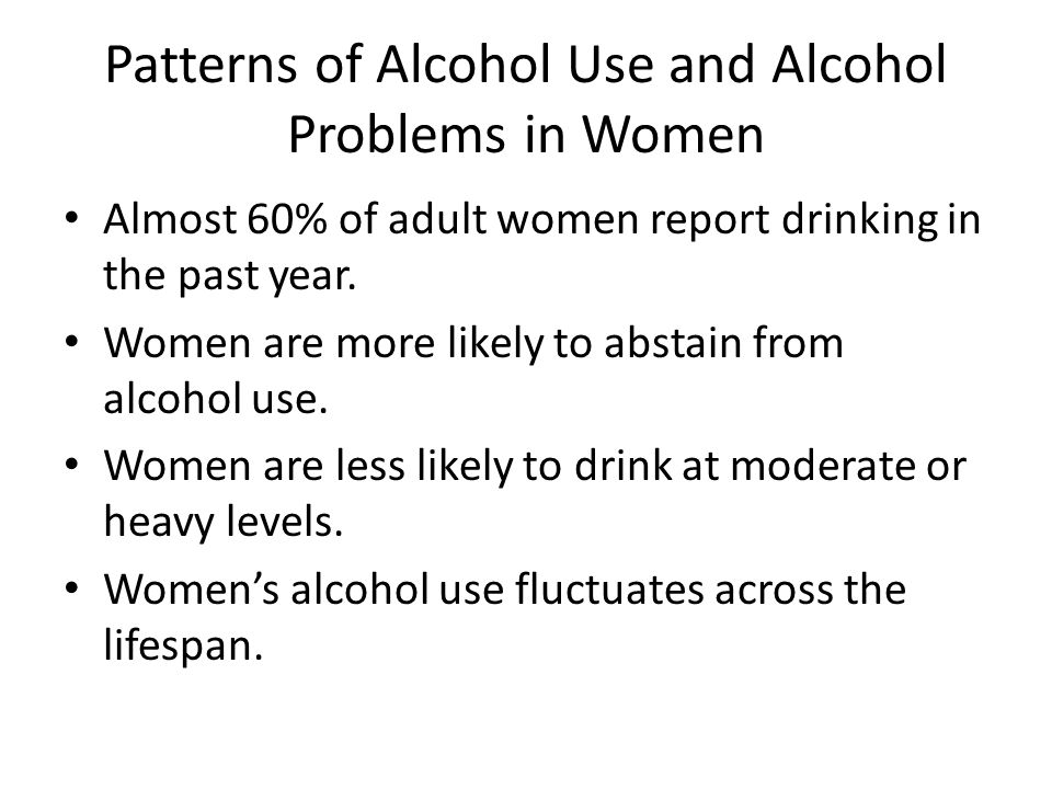 Patterns of Alcohol Use and Alcohol Problems in Women Almost 60% of adult women report drinking in the past year.