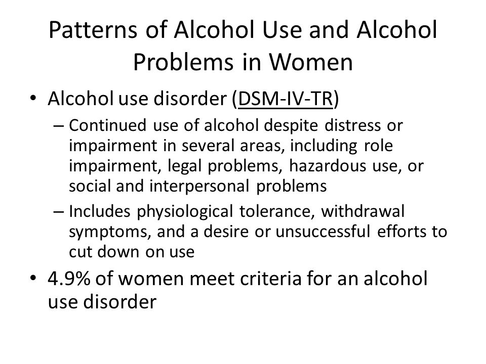 Patterns of Alcohol Use and Alcohol Problems in Women Alcohol use disorder (DSM-IV-TR) – Continued use of alcohol despite distress or impairment in several areas, including role impairment, legal problems, hazardous use, or social and interpersonal problems – Includes physiological tolerance, withdrawal symptoms, and a desire or unsuccessful efforts to cut down on use 4.9% of women meet criteria for an alcohol use disorder