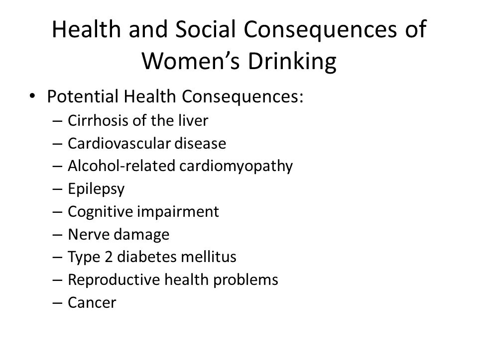 Health and Social Consequences of Women's Drinking Potential Health Consequences: – Cirrhosis of the liver – Cardiovascular disease – Alcohol-related cardiomyopathy – Epilepsy – Cognitive impairment – Nerve damage – Type 2 diabetes mellitus – Reproductive health problems – Cancer