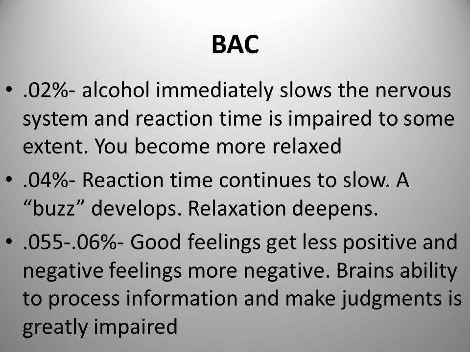 BAC.02%- alcohol immediately slows the nervous system and reaction time is impaired to some extent.