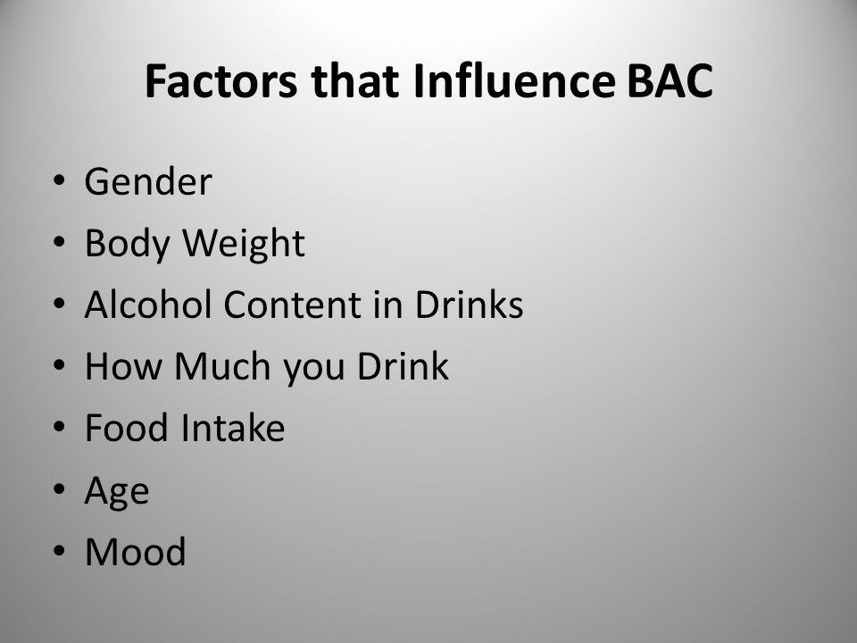 Factors that Influence BAC Gender Body Weight Alcohol Content in Drinks How Much you Drink Food Intake Age Mood