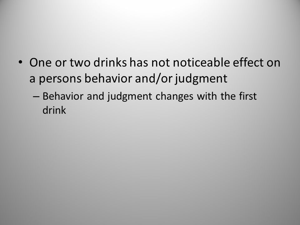 One or two drinks has not noticeable effect on a persons behavior and/or judgment – Behavior and judgment changes with the first drink