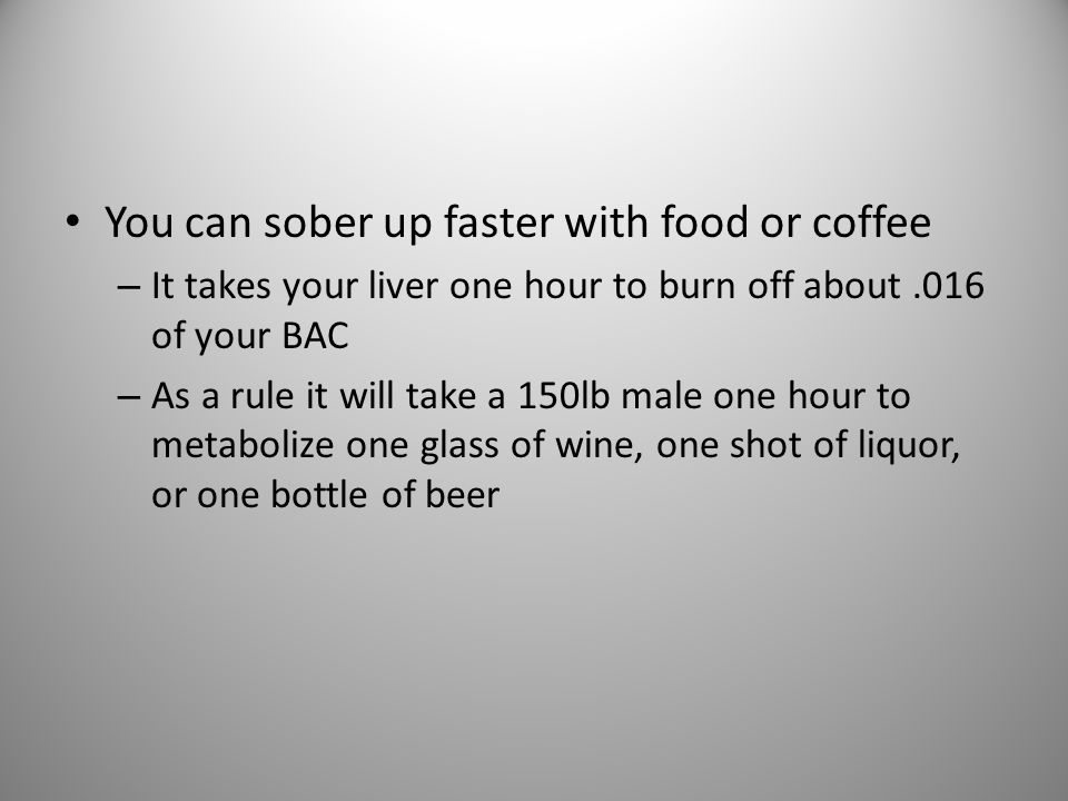 You can sober up faster with food or coffee – It takes your liver one hour to burn off about.016 of your BAC – As a rule it will take a 150lb male one hour to metabolize one glass of wine, one shot of liquor, or one bottle of beer