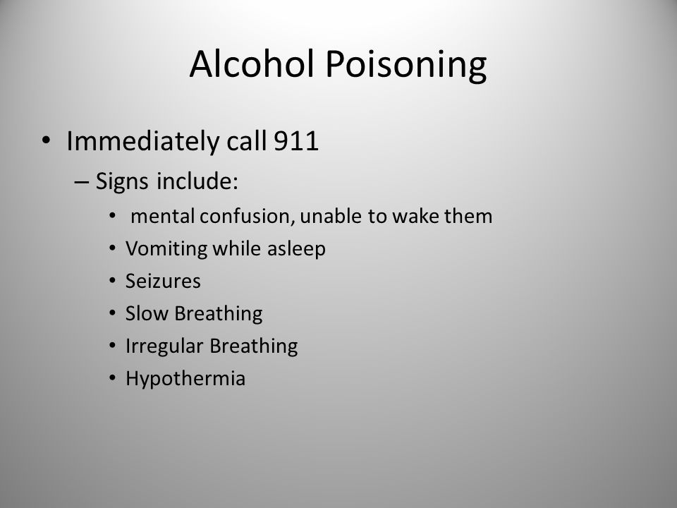 Alcohol Poisoning Immediately call 911 – Signs include: mental confusion, unable to wake them Vomiting while asleep Seizures Slow Breathing Irregular Breathing Hypothermia